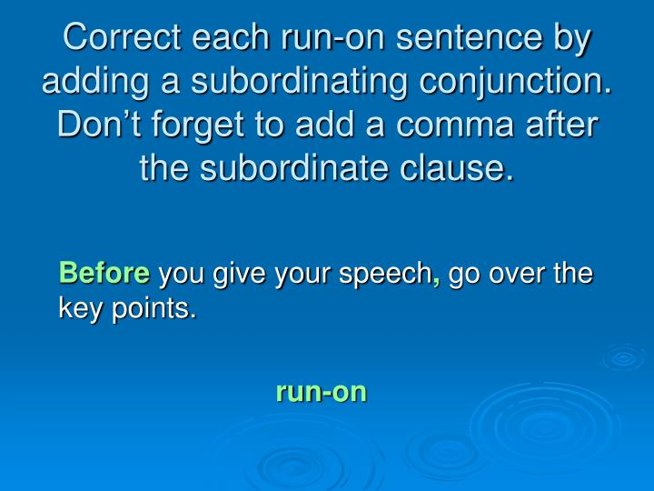 Correct each run-on sentence by adding a subordinating conjunction. Don't forget to add a comma after the subordinate clause.