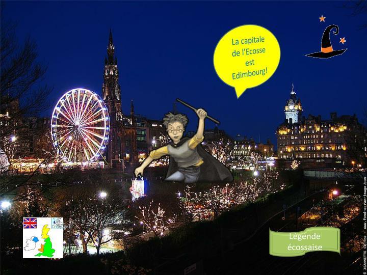 La capitale de l'Ecosse est Edimbourg!