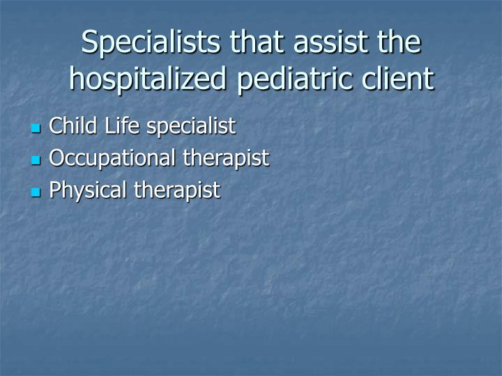 Specialists that assist the hospitalized pediatric client