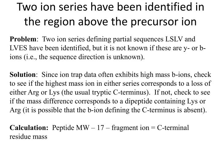 Two ion series have been identified in the region above the precursor ion