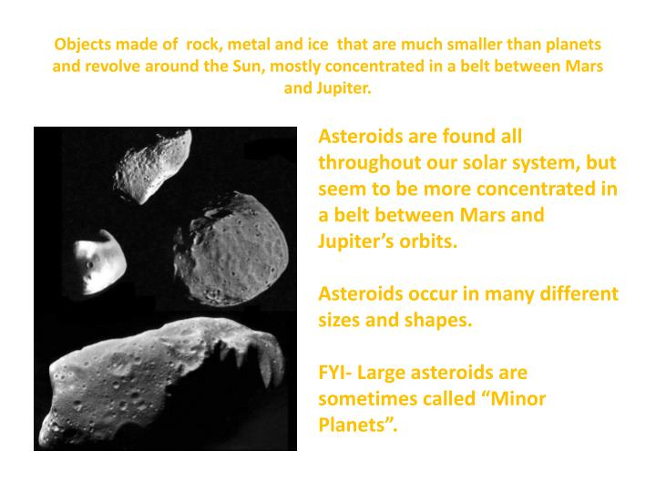 Objects made of  rock, metal and ice  that are much smaller than planets and revolve around the Sun,...