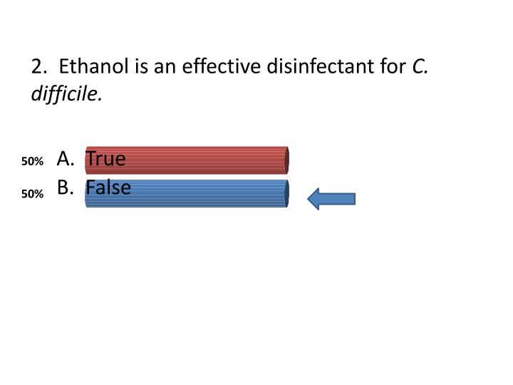 2.  Ethanol is an effective disinfectant for
