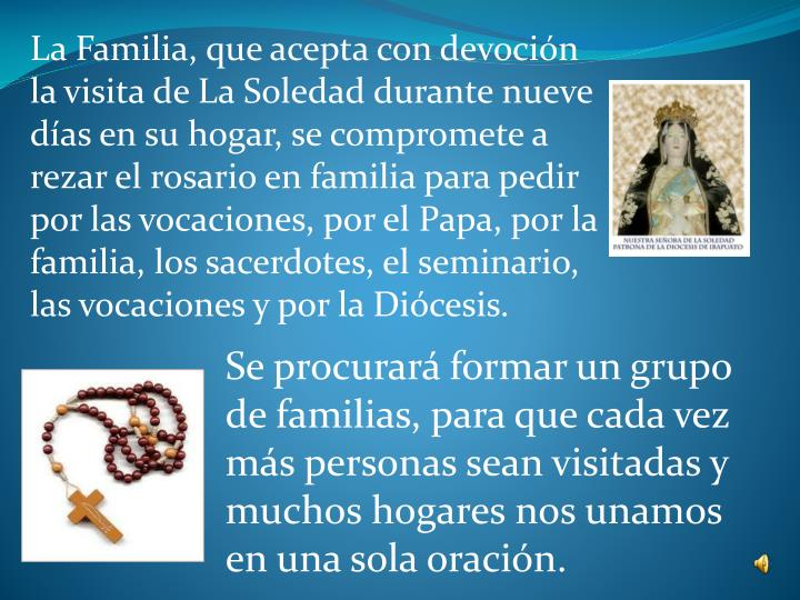 La Familia, que acepta con devoción la visita de La Soledad durante nueve días en su hogar, se compromete a rezar el rosario en familia para pedir por las vocaciones, por el Papa, por la familia, los sacerdotes, el seminario, las vocaciones y por la Diócesis