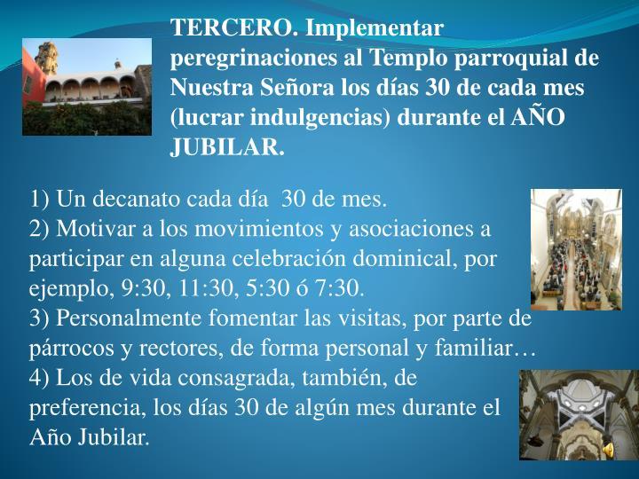 TERCERO. Implementar peregrinaciones al Templo parroquial de Nuestra Seora los das 30 de cada mes (lucrar indulgencias) durante el AO JUBILAR.