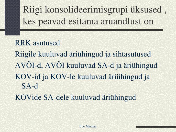 Riigi konsolideerimisgrupi üksused , kes peavad esitama aruandlust on