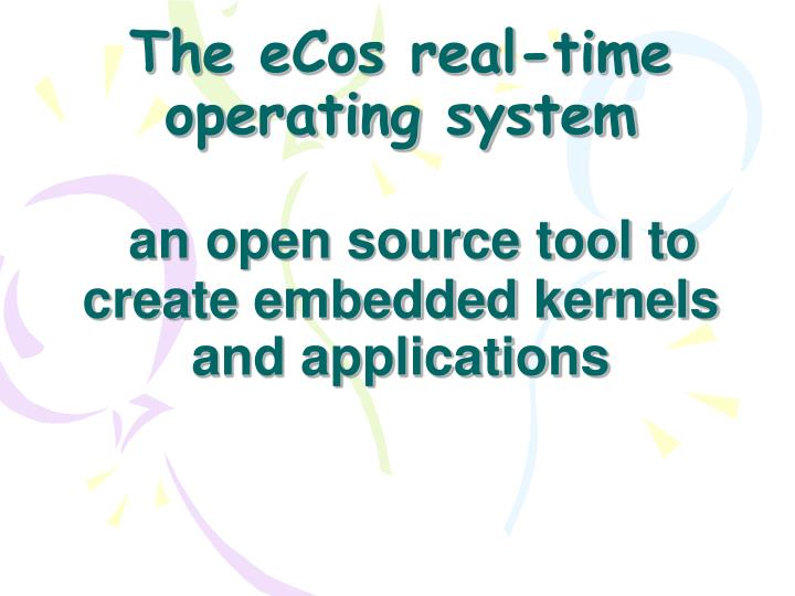 The ecos real time operating system an open source tool to create embedded kernels and applications