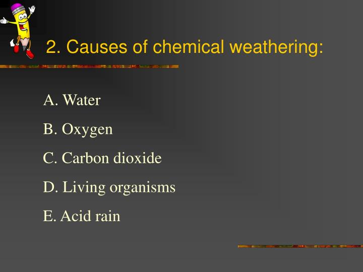 2. Causes of chemical weathering: