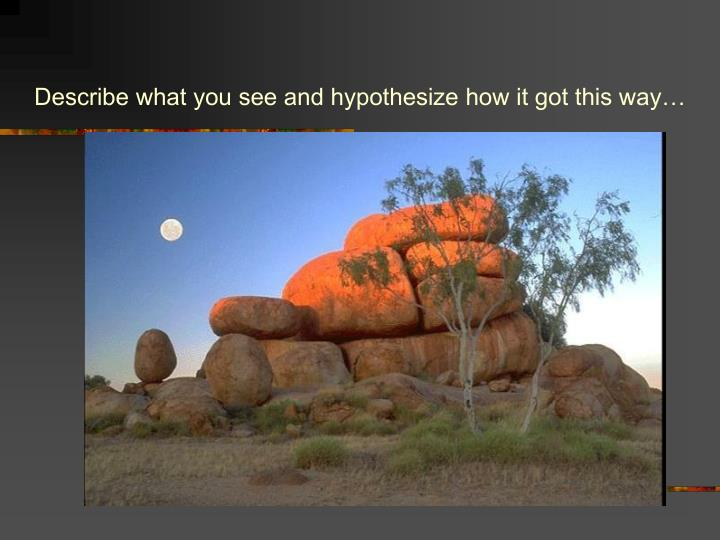 Describe what you see and hypothesize how it got this way…