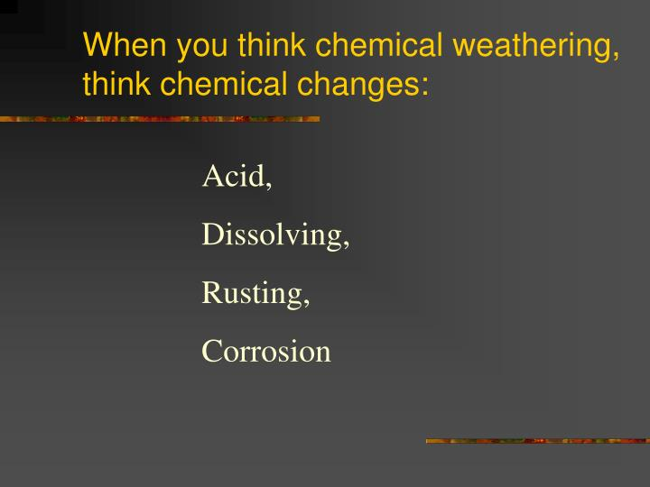 When you think chemical weathering, think chemical changes: