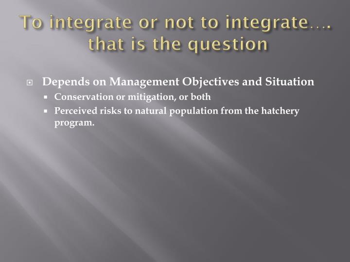 To integrate or not to integrate….