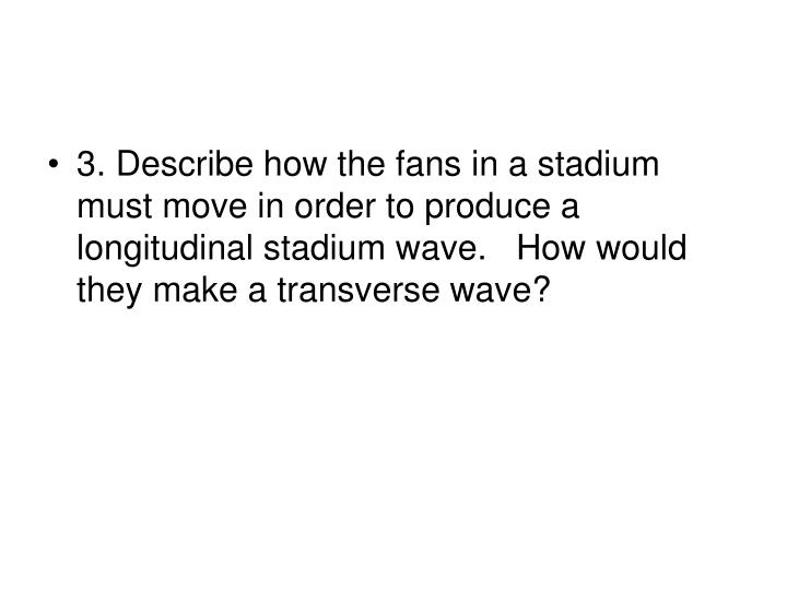 3. Describe how the fans in a stadium must move in order to produce a longitudinal stadium wave.   How would they make a transverse wave?