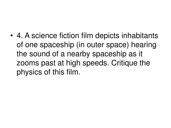 4. A science fiction film depicts inhabitants of one spaceship (in outer space) hearing the sound of a nearby spaceship as it zooms past at high speeds. Critique the physics of this film.