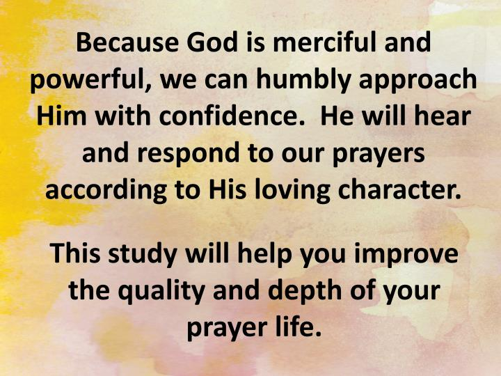 Because God is merciful and powerful, we can humbly approach Him with confidence.  He will hear and ...
