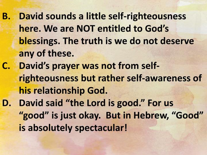 David sounds a little self-righteousness here. We are NOT entitled to God's blessings. The truth is we do not deserve any of these.