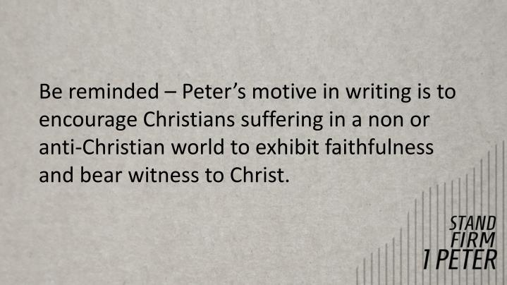 Be reminded – Peter's motive in writing is to encourage Christians suffering in a non or anti-Christian world to exhibit faithfulness and bear witness to Christ.