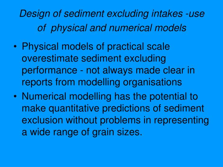 Design of sediment excluding intakes -use of  physical and numerical models