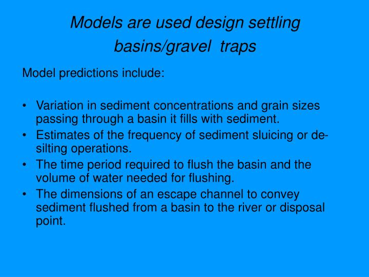 Models are used design settling basins/gravel  traps