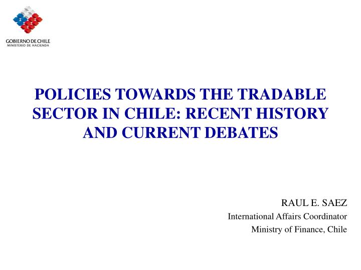 POLICIES TOWARDS THE TRADABLE SECTOR IN CHILE: RECENT HISTORY AND CURRENT DEBATES