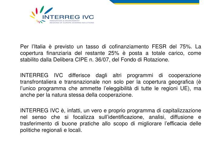 Per l'Italia è previsto un tasso di cofinanziamento FESR del 75%. La copertura finanziaria del restante 25% è posta a totale carico, come stabilito dalla Delibera CIPE n. 36/07, del Fondo di Rotazione.