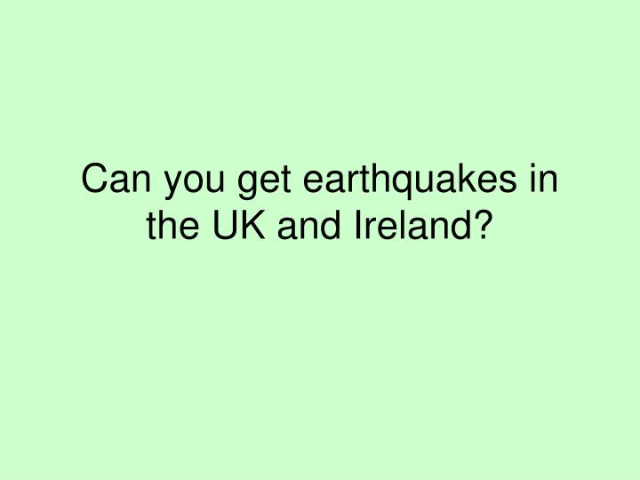 Can you get earthquakes in the UK and Ireland?