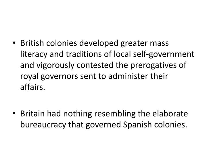 British colonies developed greater mass literacy and traditions of local self-government and vigorously contested the prerogatives of royal governors sent to administer their affairs