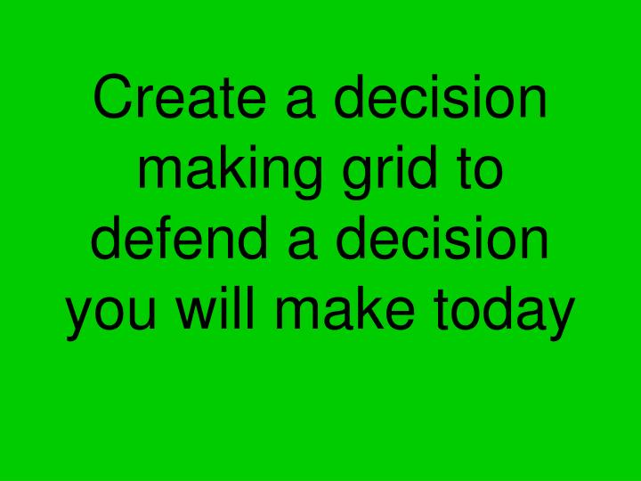 Create a decision making grid to defend a decision you will make today
