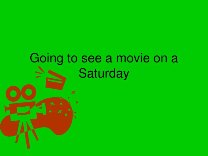 Going to see a movie on a Saturday