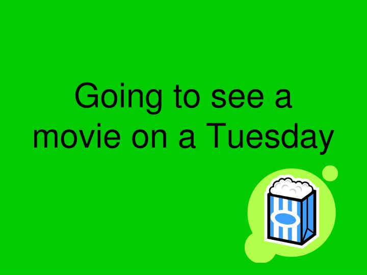 Going to see a movie on a Tuesday