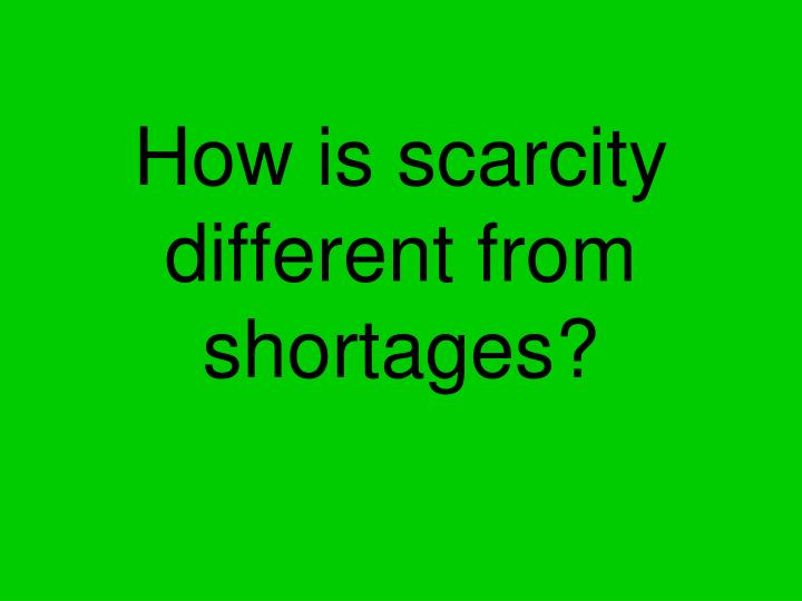 How is scarcity different from shortages?