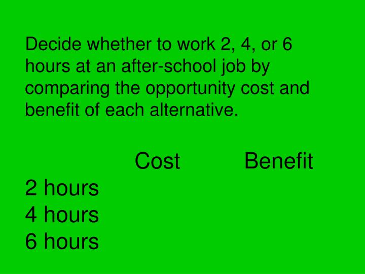 Decide whether to work 2, 4, or 6 hours at an after-school job by comparing the opportunity cost and benefit of each alternative.