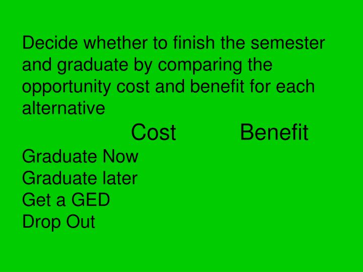 Decide whether to finish the semester and graduate by comparing the opportunity cost and benefit for each alternative