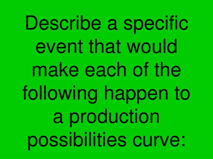 Describe a specific event that would make each of the following happen to a production possibilities curve: