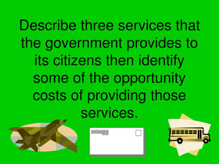 Describe three services that the government provides to its citizens then identify some of the opportunity costs of providing those services.
