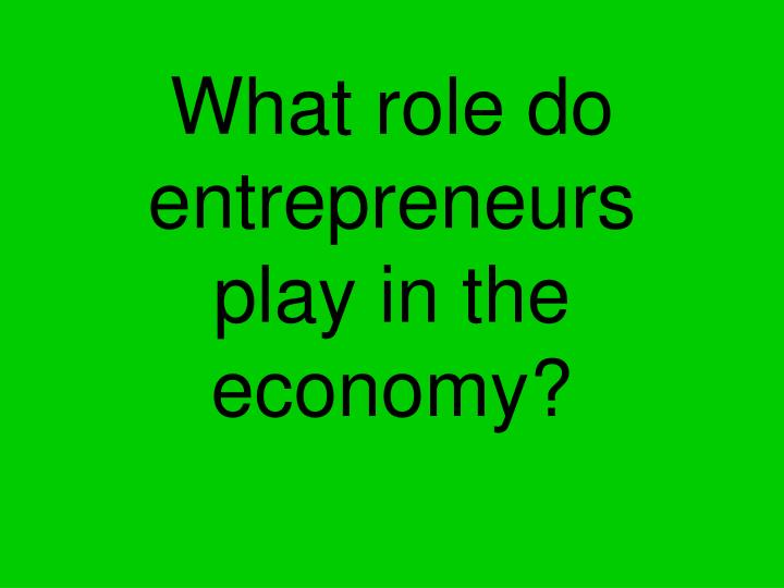What role do entrepreneurs play in the economy?