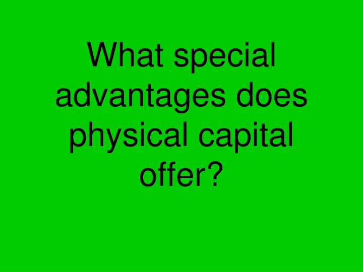 What special advantages does physical capital offer?