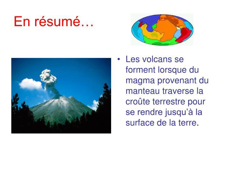 Les volcans se forment lorsque du magma provenant du manteau traverse la croûte terrestre pour se rendre jusqu'à la surface de la terre
