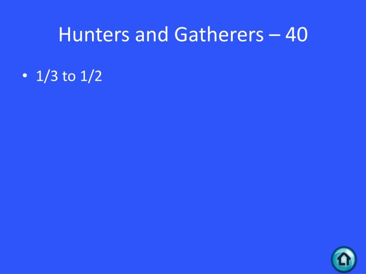 Hunters and Gatherers – 40