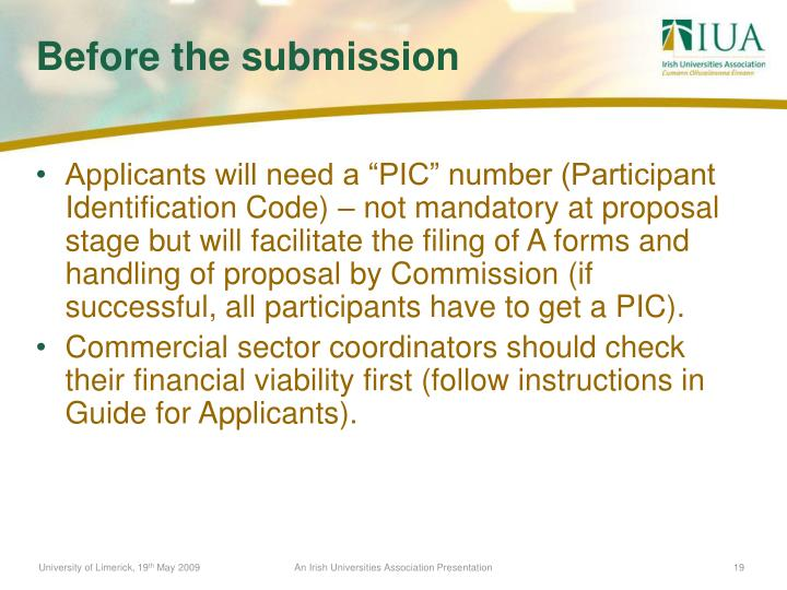 "Applicants will need a ""PIC"" number (Participant Identification Code) – not mandatory at proposal stage but will facilitate the filing of A forms and handling of proposal by Commission (if successful, all participants have to get a PIC)."