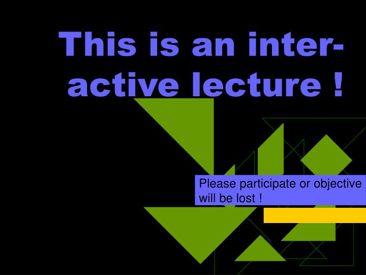 This is an inter-active lecture !
