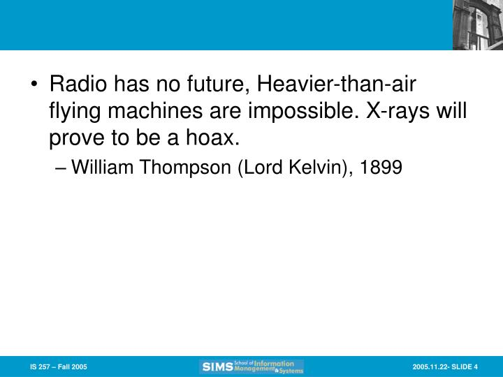 Radio has no future, Heavier-than-air flying machines are impossible. X-rays will prove to be a hoax.