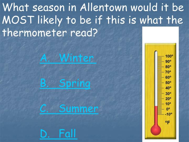 What season in Allentown would it be MOST likely to be if this is what the thermometer read?