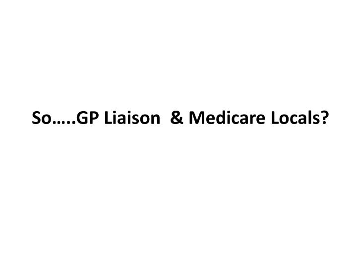 So…..GP Liaison  & Medicare Locals?