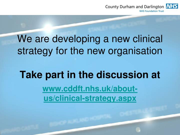 We are developing a new clinical strategy for the new organisation