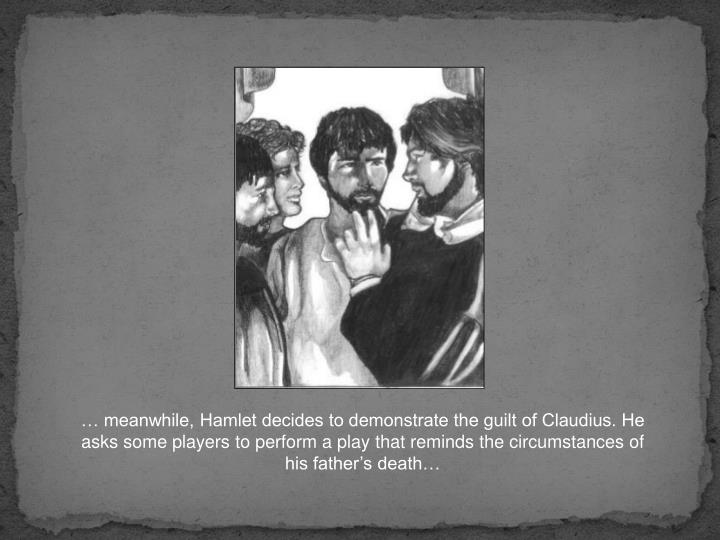 … meanwhile, Hamlet decides to demonstrate the guilt of Claudius. He asks some players to perform a play that reminds the circumstances of his father's death…