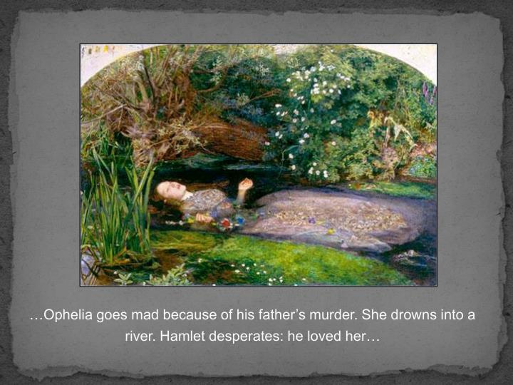 …Ophelia goes mad because of his father's murder. She drowns into a river. Hamlet desperates: he loved her…