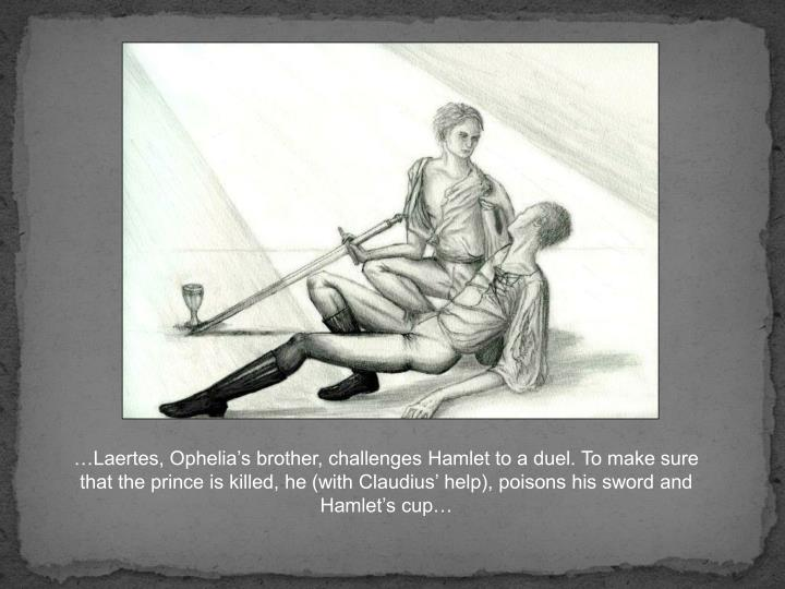 …Laertes, Ophelia's brother, challenges Hamlet to a duel. To make sure that the prince is killed, he (with Claudius' help), poisons his sword and Hamlet's cup…