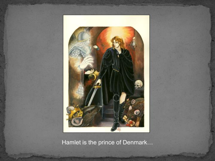 Hamlet is the prince of Denmark…