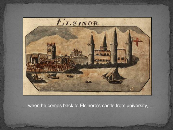 … when he comes back to Elsinore's castle from university,…