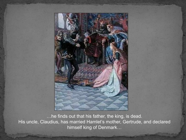 …he finds out that his father, the king, is dead.                                                                         His uncle, Claudius, has married Hamlet's mother, Gertrude, and declared himself king of Denmark…