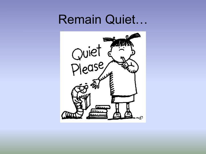 Remain Quiet…